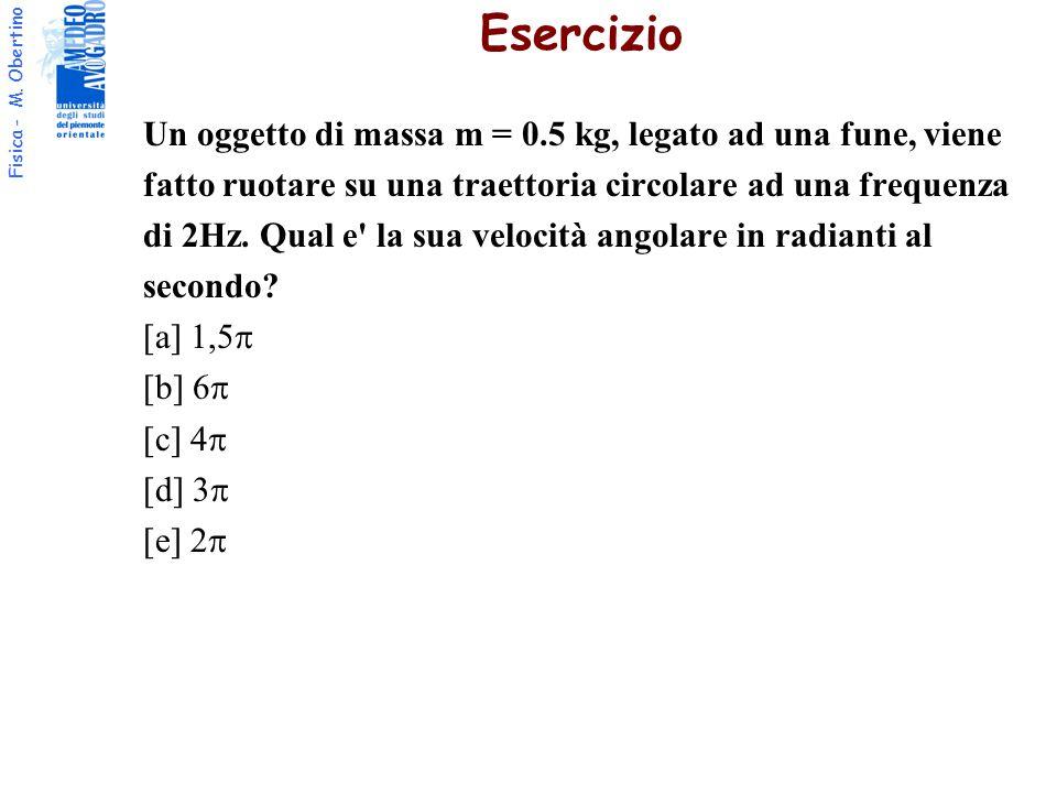 Fisica - M. Obertino Un oggetto di massa m = 0.5 kg, legato ad una fune, viene fatto ruotare su una traettoria circolare ad una frequenza di 2Hz. Qual