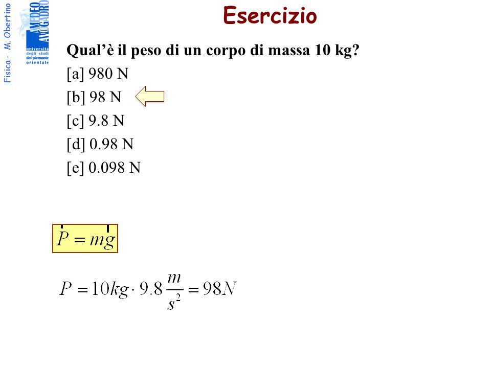 Fisica - M. Obertino Qual'è il peso di un corpo di massa 10 kg? [a] 980 N [b] 98 N [c] 9.8 N [d] 0.98 N [e] 0.098 N Esercizio