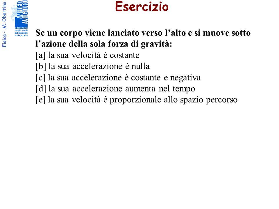 Fisica - M. Obertino Esercizio Se un corpo viene lanciato verso l'alto e si muove sotto l'azione della sola forza di gravità: [a] la sua velocità è co