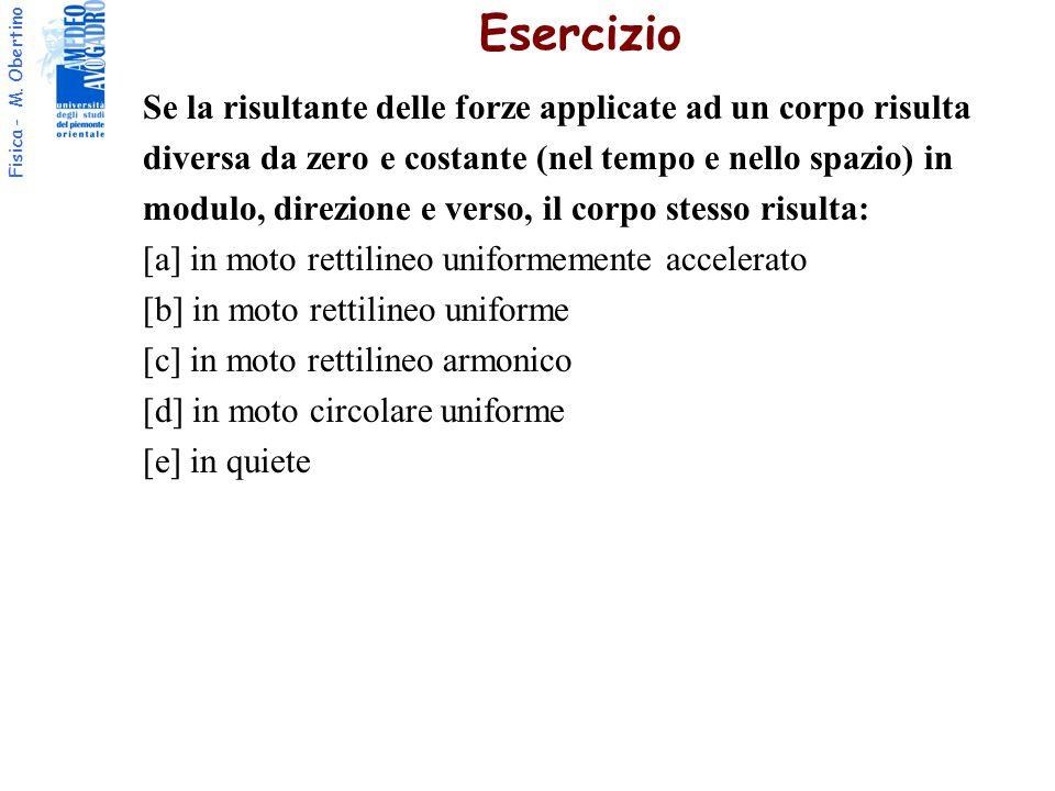 Fisica - M. Obertino Se la risultante delle forze applicate ad un corpo risulta diversa da zero e costante (nel tempo e nello spazio) in modulo, direz