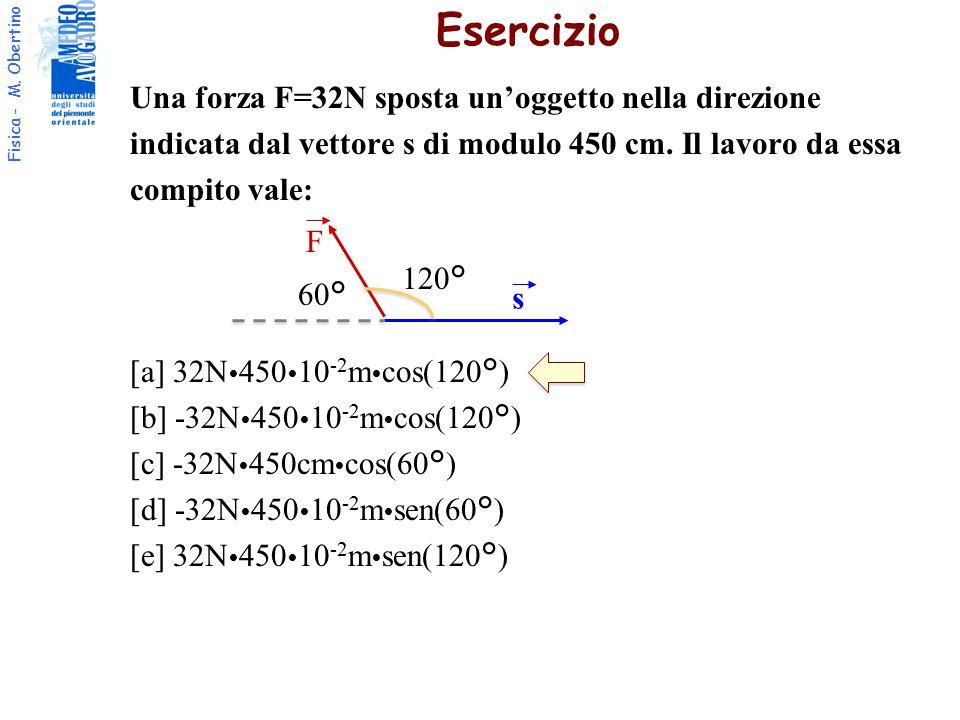 Fisica - M. Obertino Una forza F=32N sposta un'oggetto nella direzione indicata dal vettore s di modulo 450 cm. Il lavoro da essa compito vale: [a] 32