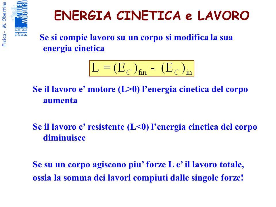 Fisica - M. Obertino ENERGIA CINETICA e LAVORO Se si compie lavoro su un corpo si modifica la sua energia cinetica Se il lavoro e' motore (L>0) l'ener