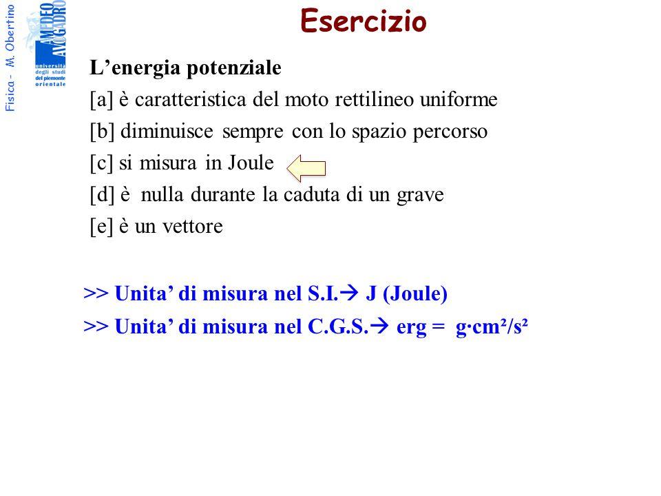 Fisica - M. Obertino L'energia potenziale [a] è caratteristica del moto rettilineo uniforme [b] diminuisce sempre con lo spazio percorso [c] si misura