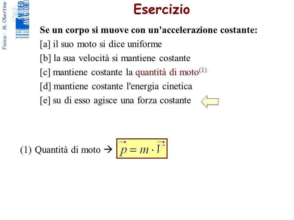 Fisica - M. Obertino Se un corpo si muove con un'accelerazione costante: [a] il suo moto si dice uniforme [b] la sua velocità si mantiene costante [c]