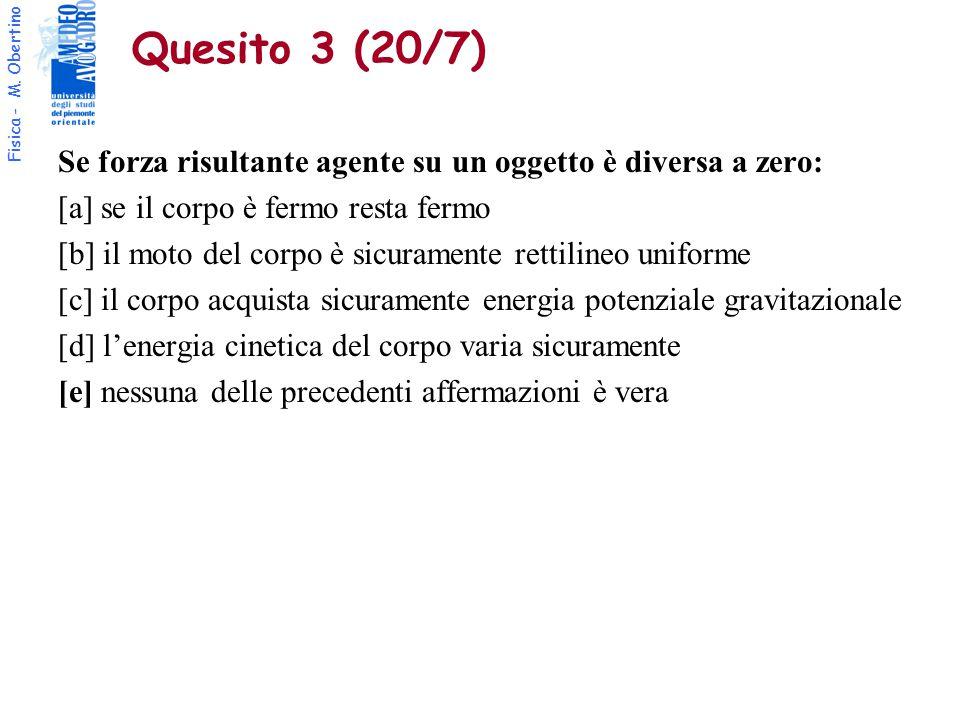 Fisica - M. Obertino Quesito 3 (20/7) Se forza risultante agente su un oggetto è diversa a zero: [a] se il corpo è fermo resta fermo [b] il moto del c
