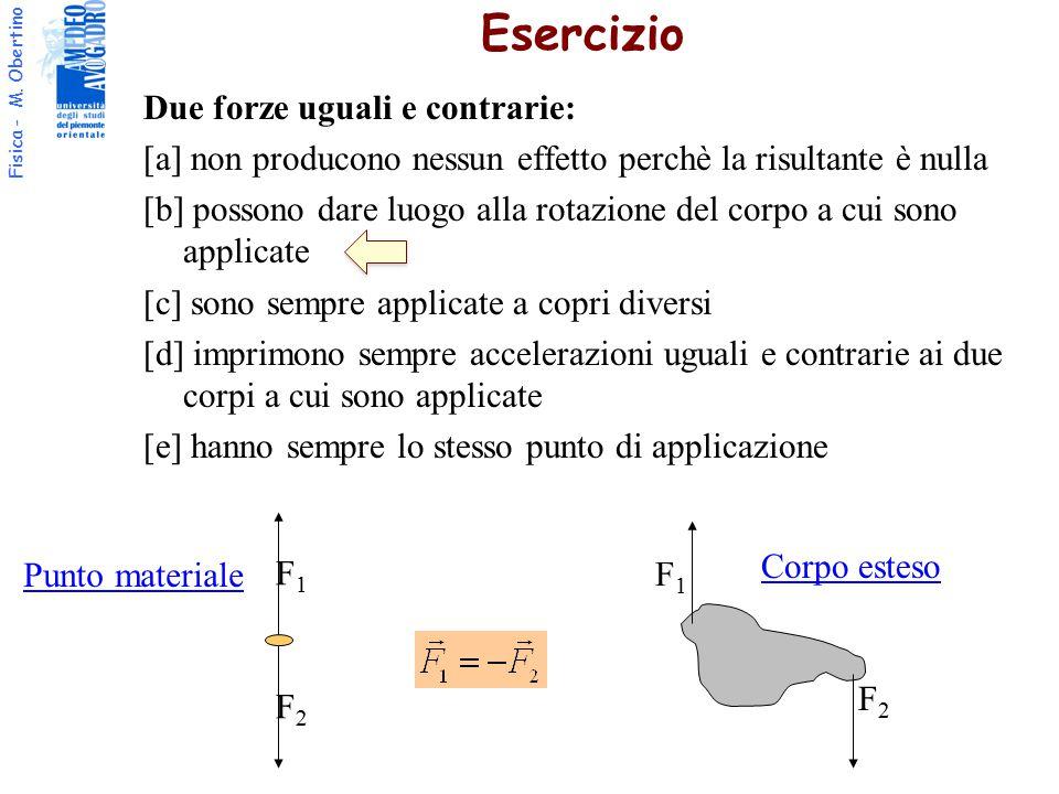 Fisica - M. Obertino Due forze uguali e contrarie: [a] non producono nessun effetto perchè la risultante è nulla [b] possono dare luogo alla rotazione