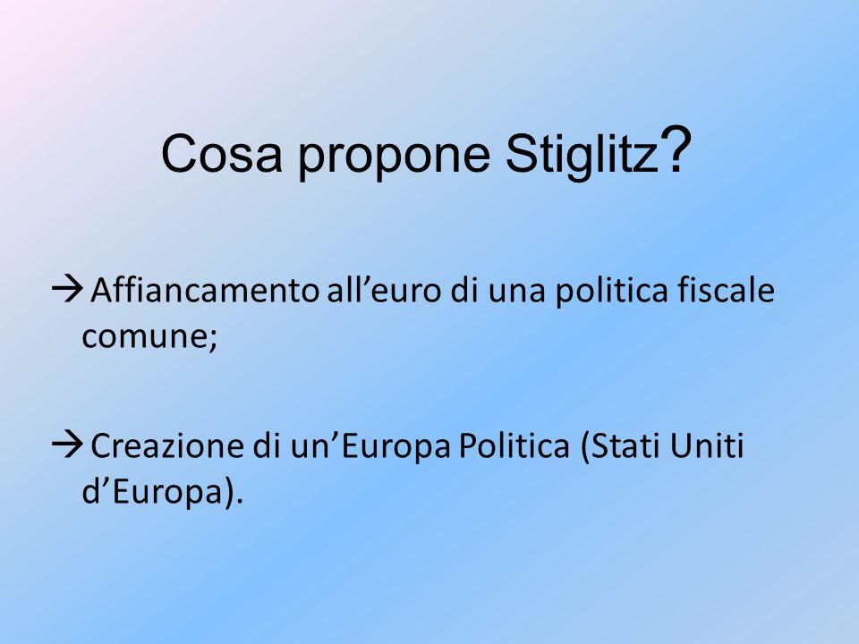 Cosa propone Stiglitz ?  Affiancamento all'euro di una politica fiscale comune;  Creazione di un'Europa Politica (Stati Uniti d'Europa).