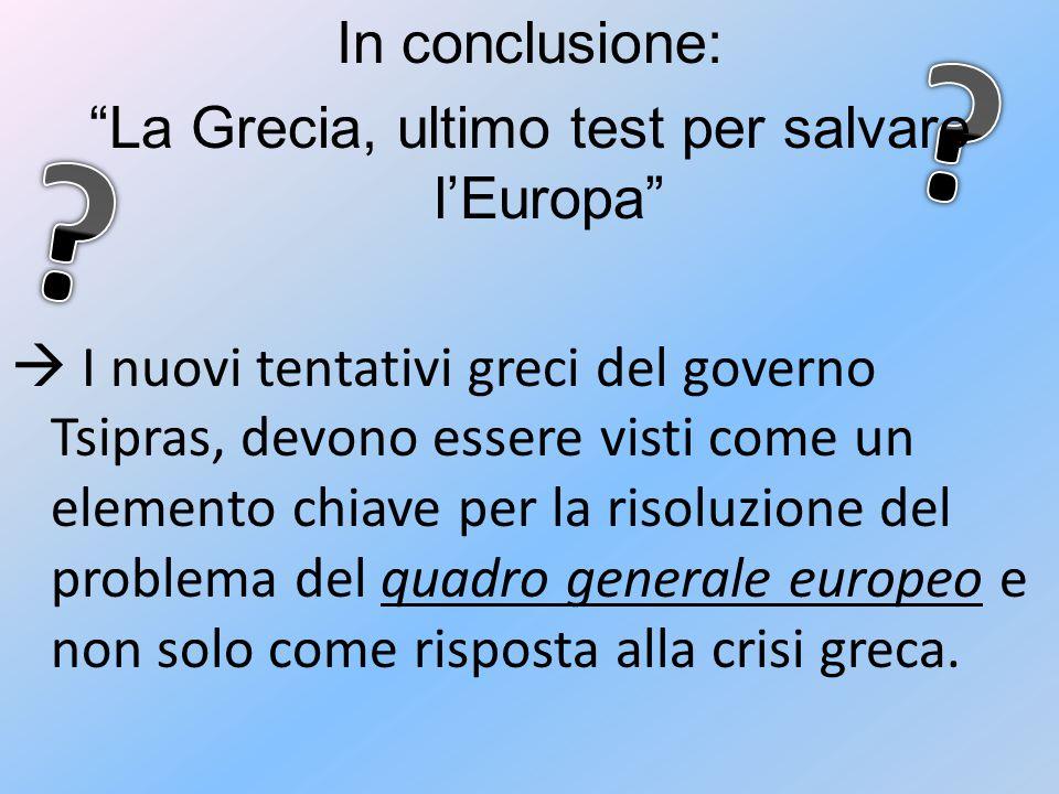 In conclusione: La Grecia, ultimo test per salvare l'Europa  I nuovi tentativi greci del governo Tsipras, devono essere visti come un elemento chiave per la risoluzione del problema del quadro generale europeo e non solo come risposta alla crisi greca.