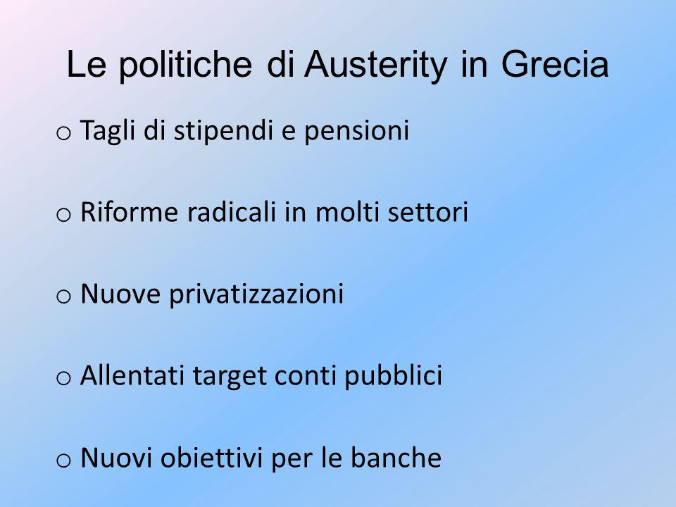 Le politiche di Austerity in Grecia o Tagli di stipendi e pensioni o Riforme radicali in molti settori o Nuove privatizzazioni o Allentati target conti pubblici o Nuovi obiettivi per le banche