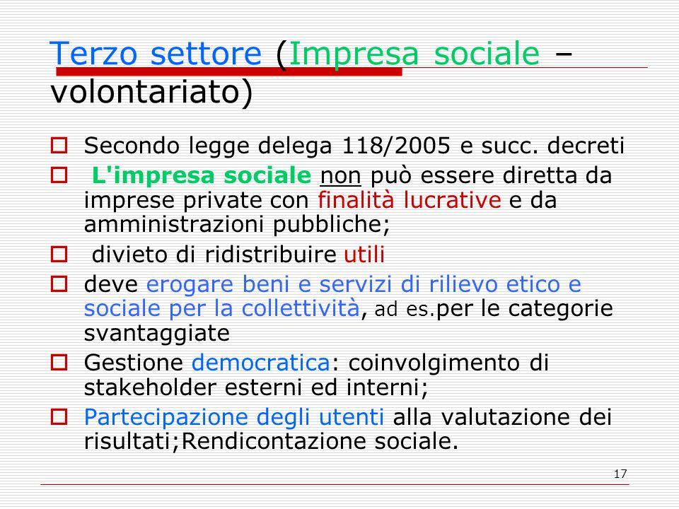 17 Terzo settore (Impresa sociale – volontariato)  Secondo legge delega 118/2005 e succ. decreti  L'impresa sociale non può essere diretta da impres