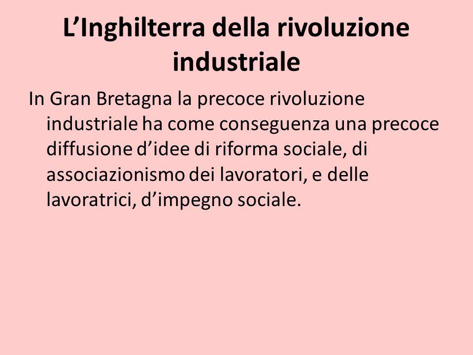 L'Inghilterra della rivoluzione industriale In Gran Bretagna la precoce rivoluzione industriale ha come conseguenza una precoce diffusione d'idee di r