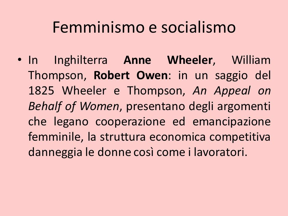 Femminismo e socialismo In Inghilterra Anne Wheeler, William Thompson, Robert Owen: in un saggio del 1825 Wheeler e Thompson, An Appeal on Behalf of Women, presentano degli argomenti che legano cooperazione ed emancipazione femminile, la struttura economica competitiva danneggia le donne così come i lavoratori.