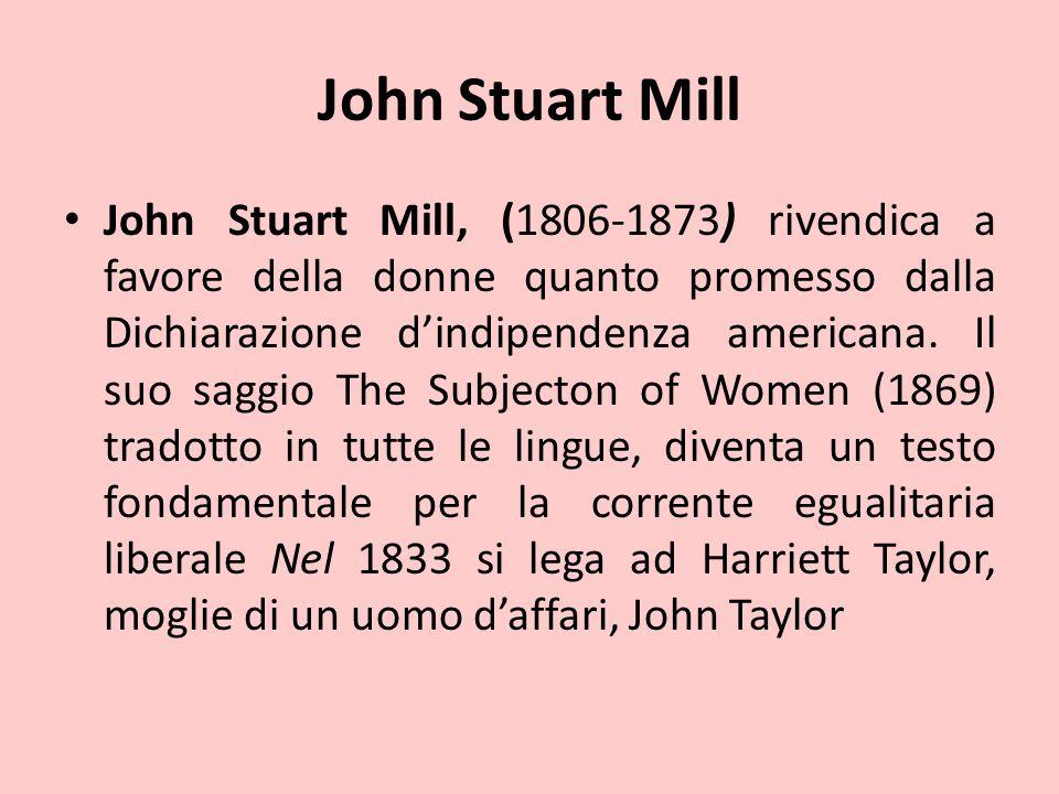 John Stuart Mill John Stuart Mill, (1806-1873) rivendica a favore della donne quanto promesso dalla Dichiarazione d'indipendenza americana. Il suo sag