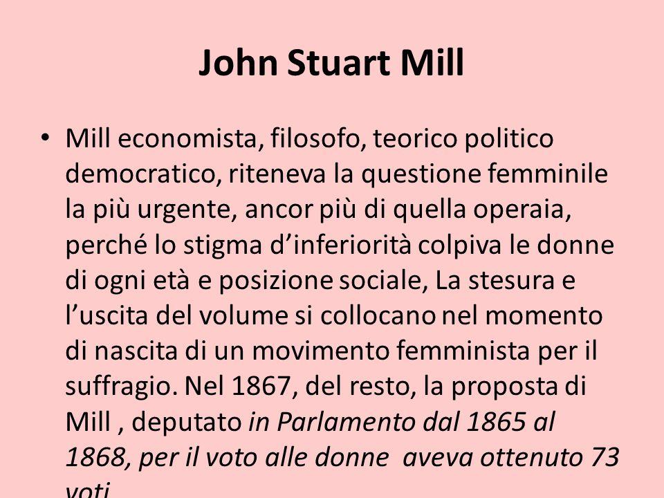 John Stuart Mill Mill economista, filosofo, teorico politico democratico, riteneva la questione femminile la più urgente, ancor più di quella operaia,