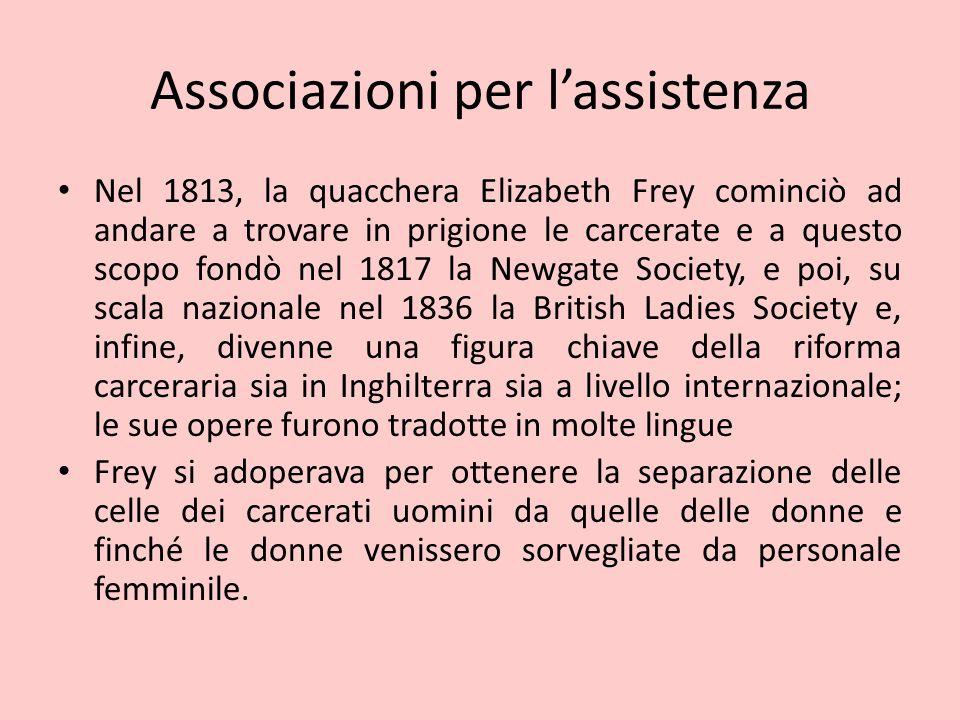 Associazioni per l'assistenza Nel 1813, la quacchera Elizabeth Frey cominciò ad andare a trovare in prigione le carcerate e a questo scopo fondò nel 1