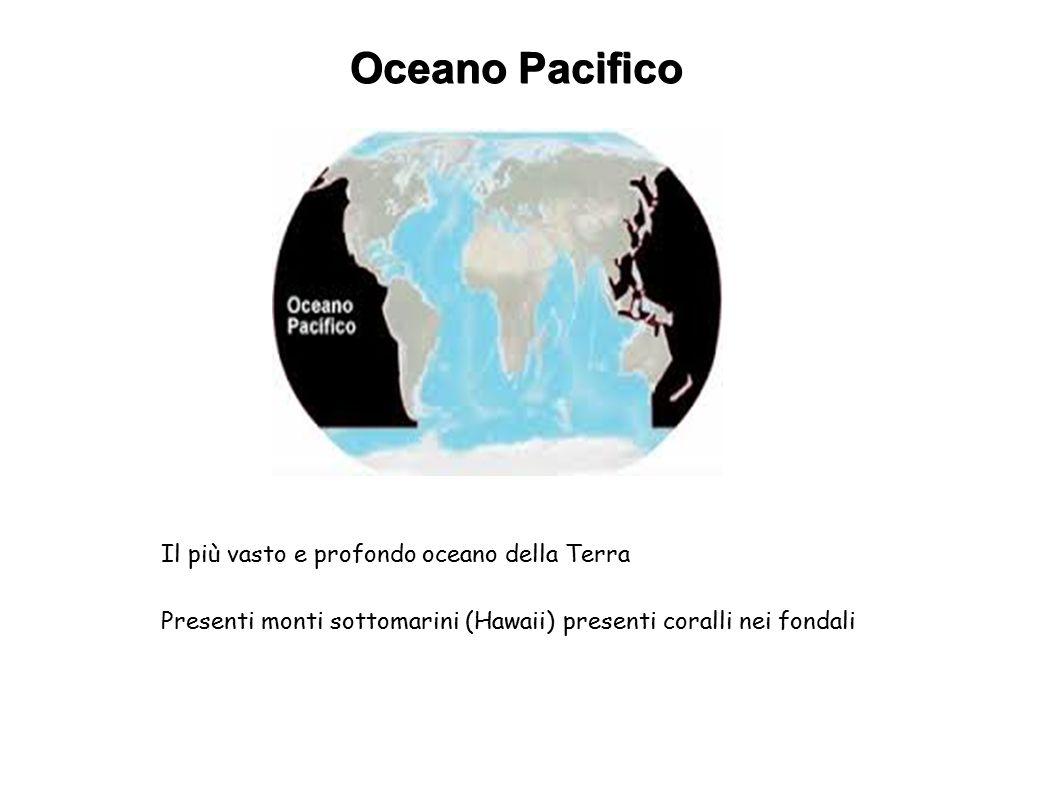 Oceano Pacifico Il più vasto e profondo oceano della Terra Presenti monti sottomarini (Hawaii) presenti coralli nei fondali