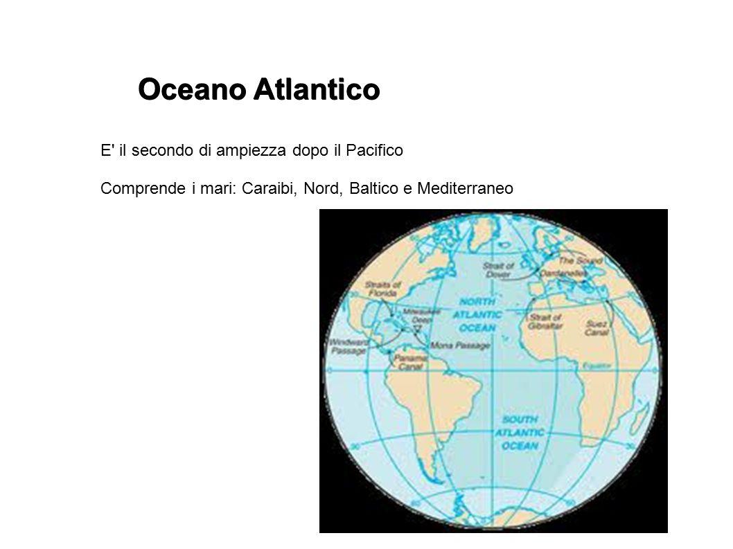 Oceano Atlantico E' il secondo di ampiezza dopo il Pacifico Comprende i mari: Caraibi, Nord, Baltico e Mediterraneo