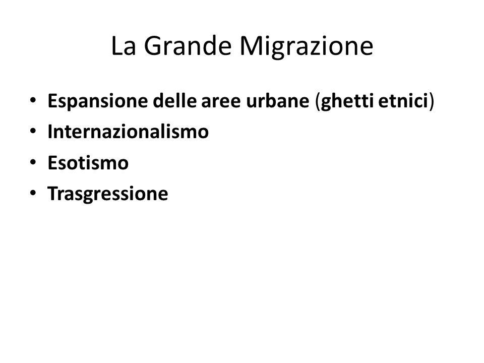 La Grande Migrazione Espansione delle aree urbane (ghetti etnici) Internazionalismo Esotismo Trasgressione