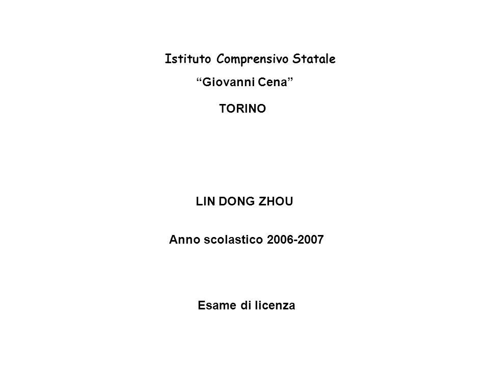 Istituto Comprensivo Statale Giovanni Cena TORINO LIN DONG ZHOU Anno scolastico 2006-2007 Esame di licenza