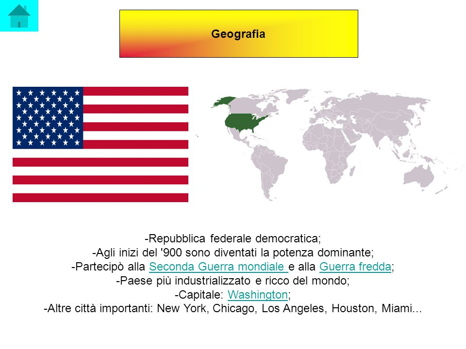 Geografia -Repubblica federale democratica; -Agli inizi del 900 sono diventati la potenza dominante; -Partecipò alla Seconda Guerra mondiale e alla Guerra fredda;Seconda Guerra mondiale Guerra fredda -Paese più industrializzato e ricco del mondo; -Capitale: Washington;Washington -Altre città importanti: New York, Chicago, Los Angeles, Houston, Miami...