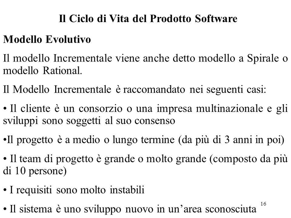 16 Il Ciclo di Vita del Prodotto Software Modello Evolutivo Il modello Incrementale viene anche detto modello a Spirale o modello Rational. Il Modello