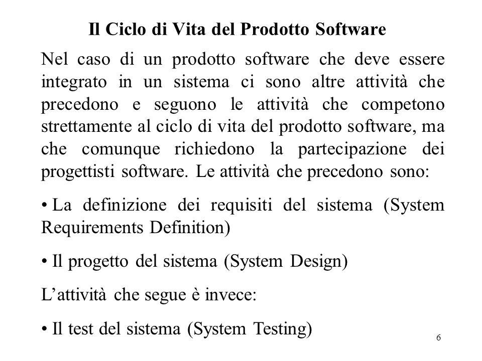 7 Il Ciclo di Vita del Prodotto Software E' importante notare che nel corso dell'attività di progetto del sistema viene fatta la distinzione tra quale parte dei requisiti globali di sistema saranno soddisfatti dall'hardware e quali dal software.