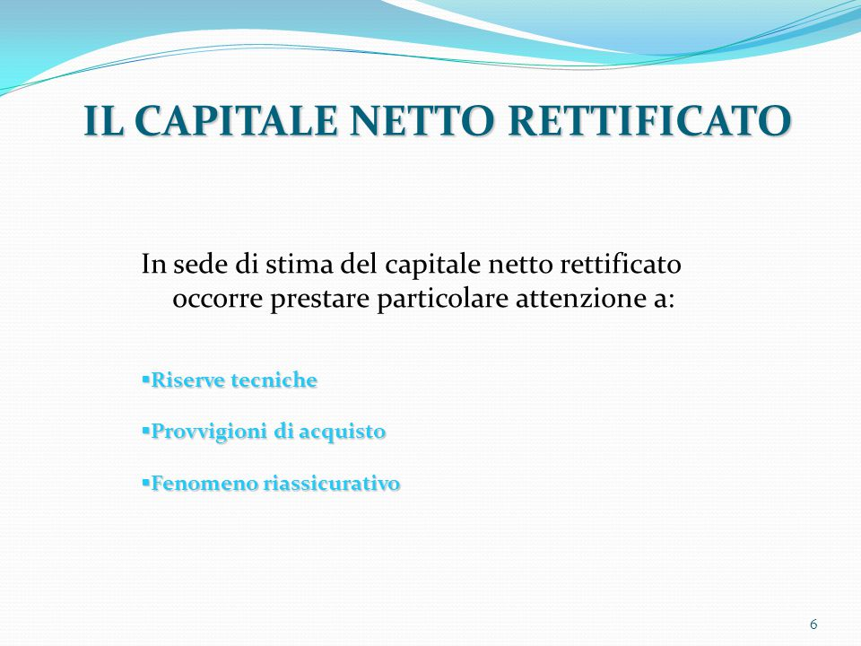 IL CAPITALE NETTO RETTIFICATO In sede di stima del capitale netto rettificato occorre prestare particolare attenzione a:  Riserve tecniche  Provvigi
