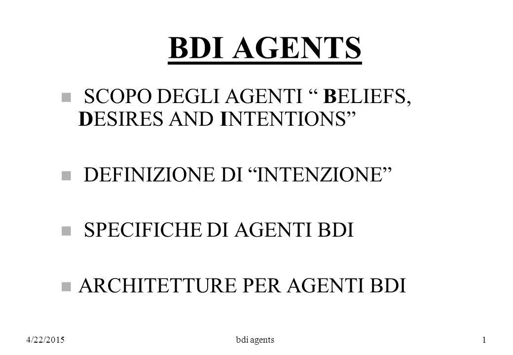 4/22/2015bdi agents1 BDI AGENTS n SCOPO DEGLI AGENTI BELIEFS, DESIRES AND INTENTIONS n DEFINIZIONE DI INTENZIONE n SPECIFICHE DI AGENTI BDI n ARCHITETTURE PER AGENTI BDI