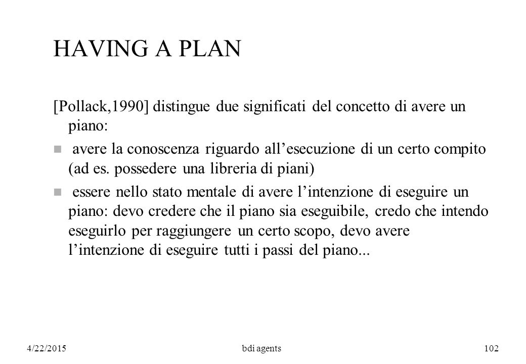4/22/2015bdi agents102 HAVING A PLAN [Pollack,1990] distingue due significati del concetto di avere un piano: n avere la conoscenza riguardo all'esecuzione di un certo compito (ad es.