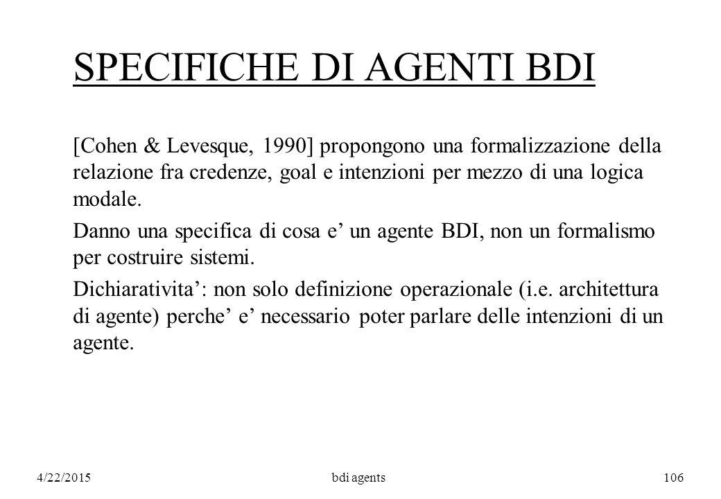 4/22/2015bdi agents106 SPECIFICHE DI AGENTI BDI [Cohen & Levesque, 1990] propongono una formalizzazione della relazione fra credenze, goal e intenzioni per mezzo di una logica modale.