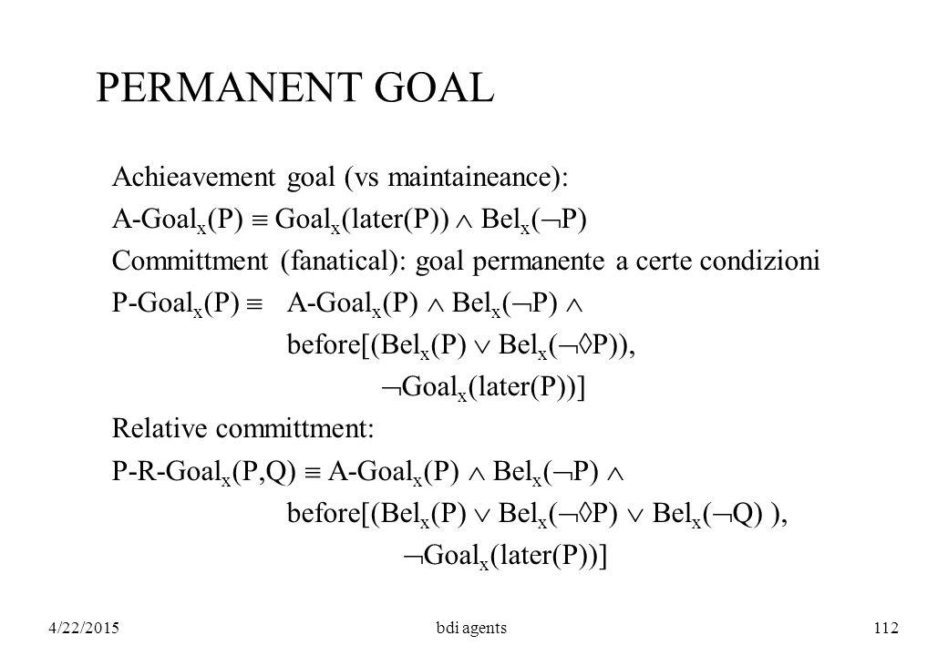 4/22/2015bdi agents112 PERMANENT GOAL Achieavement goal (vs maintaineance): A-Goal x (P)  Goal x (later(P))  Bel x (  P) Committment (fanatical): goal permanente a certe condizioni P-Goal x (P)  A-Goal x (P)  Bel x (  P)  before[(Bel x (P)  Bel x (  P)),  Goal x (later(P))] Relative committment: P-R-Goal x (P,Q)  A-Goal x (P)  Bel x (  P)  before[(Bel x (P)  Bel x (  P)  Bel x (  Q) ),  Goal x (later(P))]