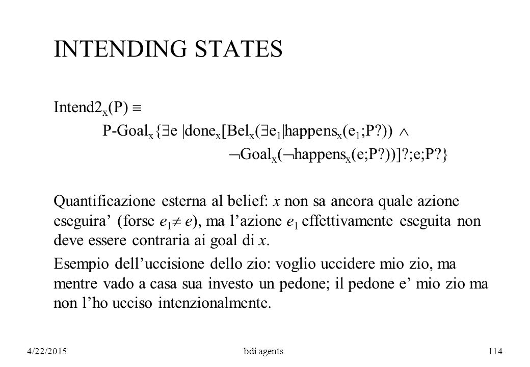 4/22/2015bdi agents114 INTENDING STATES Intend2 x (P)  P-Goal x {  e |done x [Bel x (  e 1 |happens x (e 1 ;P ))   Goal x (  happens x (e;P ))] ;e;P } Quantificazione esterna al belief: x non sa ancora quale azione eseguira' (forse e 1  e), ma l'azione e 1 effettivamente eseguita non deve essere contraria ai goal di x.