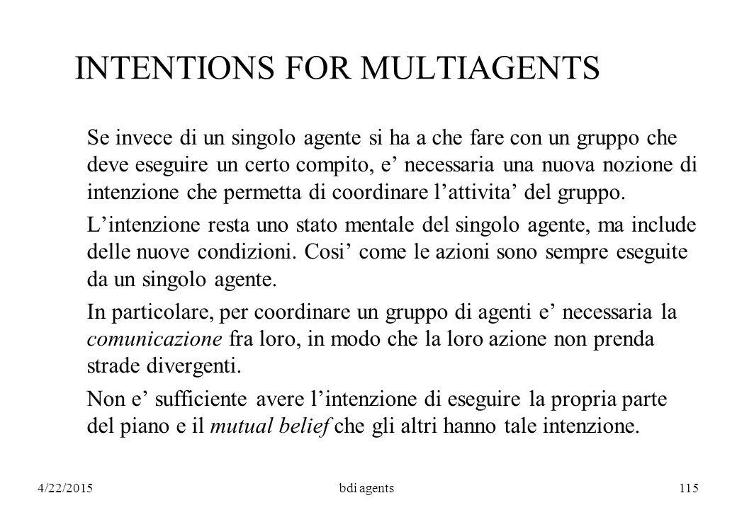 4/22/2015bdi agents115 INTENTIONS FOR MULTIAGENTS Se invece di un singolo agente si ha a che fare con un gruppo che deve eseguire un certo compito, e' necessaria una nuova nozione di intenzione che permetta di coordinare l'attivita' del gruppo.