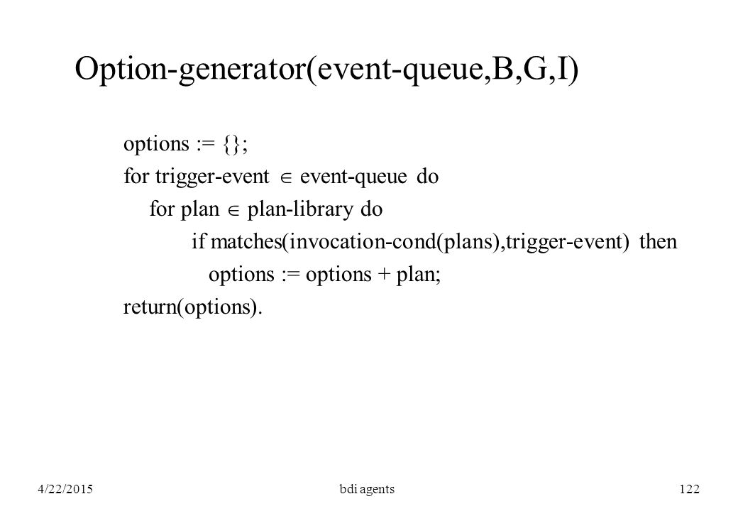 4/22/2015bdi agents122 Option-generator(event-queue,B,G,I) options := {}; for trigger-event  event-queue do for plan  plan-library do if matches(invocation-cond(plans),trigger-event) then options := options + plan; return(options).