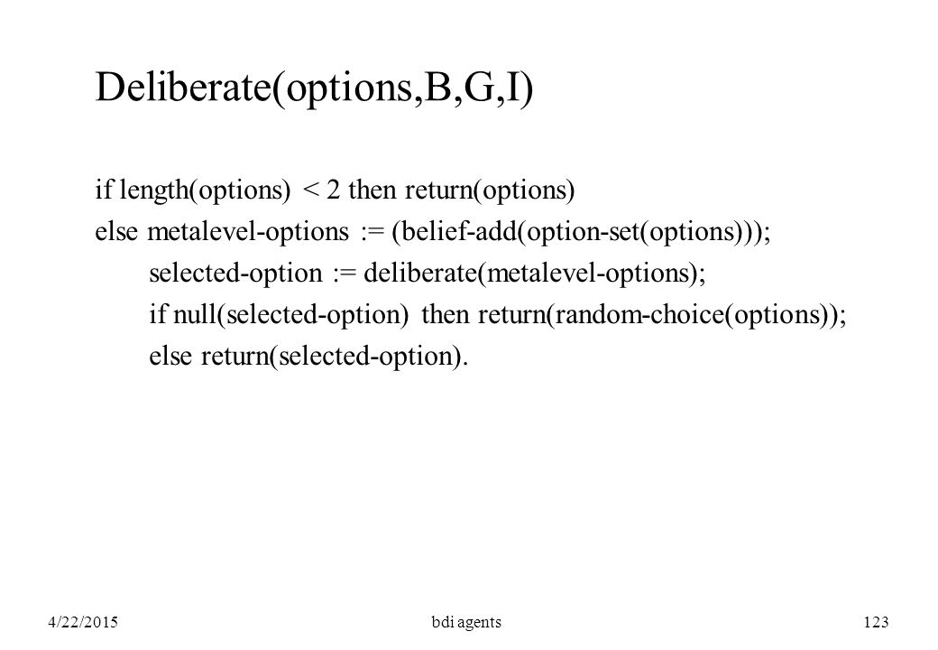 4/22/2015bdi agents123 Deliberate(options,B,G,I) if length(options) < 2 then return(options) else metalevel-options := (belief-add(option-set(options)