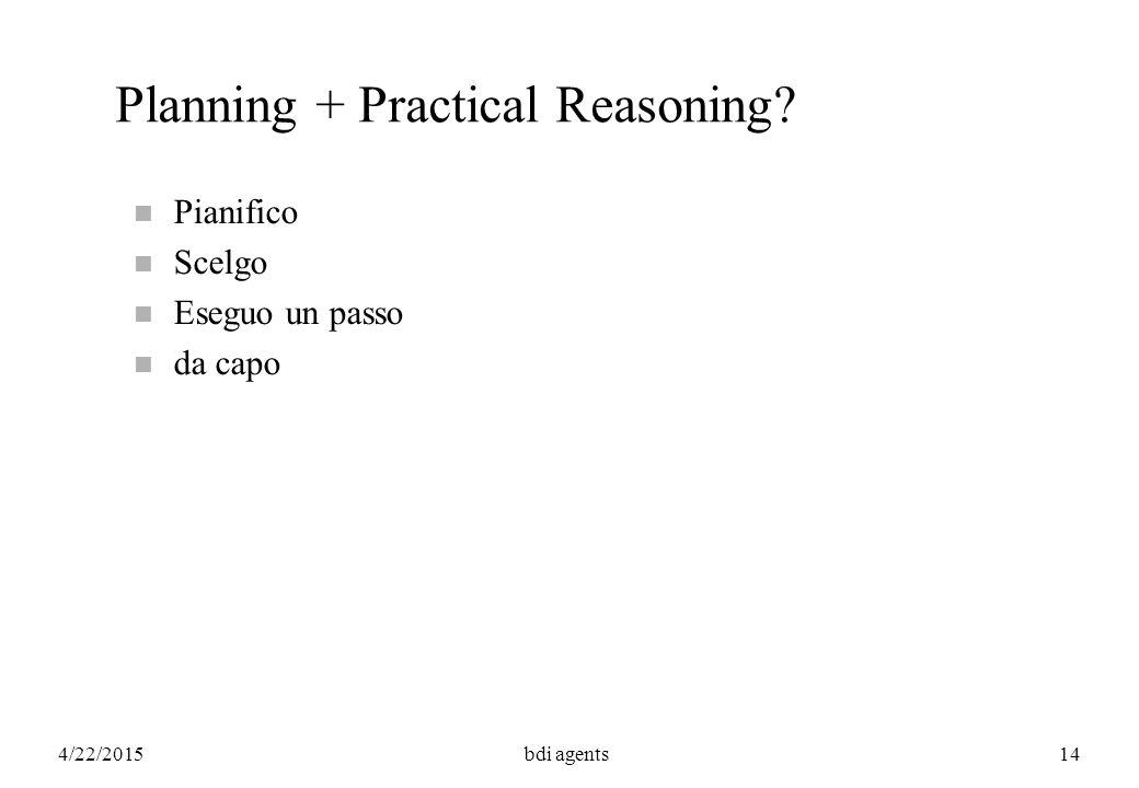4/22/2015bdi agents14 Planning + Practical Reasoning? n Pianifico n Scelgo n Eseguo un passo n da capo