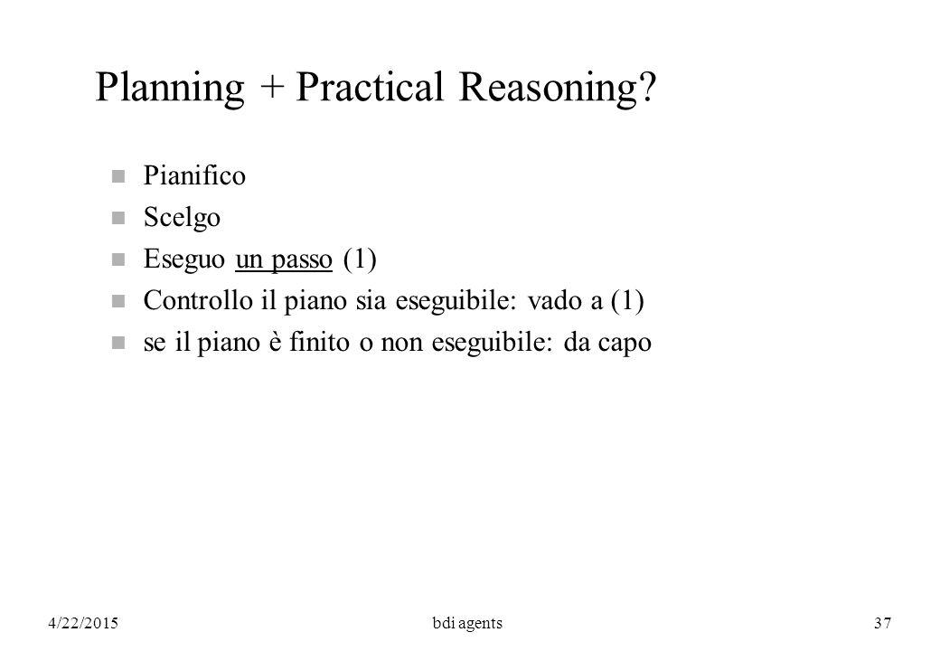 4/22/2015bdi agents37 Planning + Practical Reasoning? n Pianifico n Scelgo n Eseguo un passo (1) n Controllo il piano sia eseguibile: vado a (1) n se