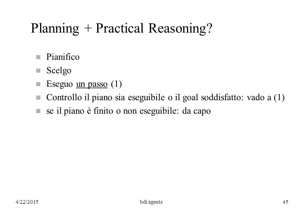 4/22/2015bdi agents45 Planning + Practical Reasoning? n Pianifico n Scelgo n Eseguo un passo (1) n Controllo il piano sia eseguibile o il goal soddisf