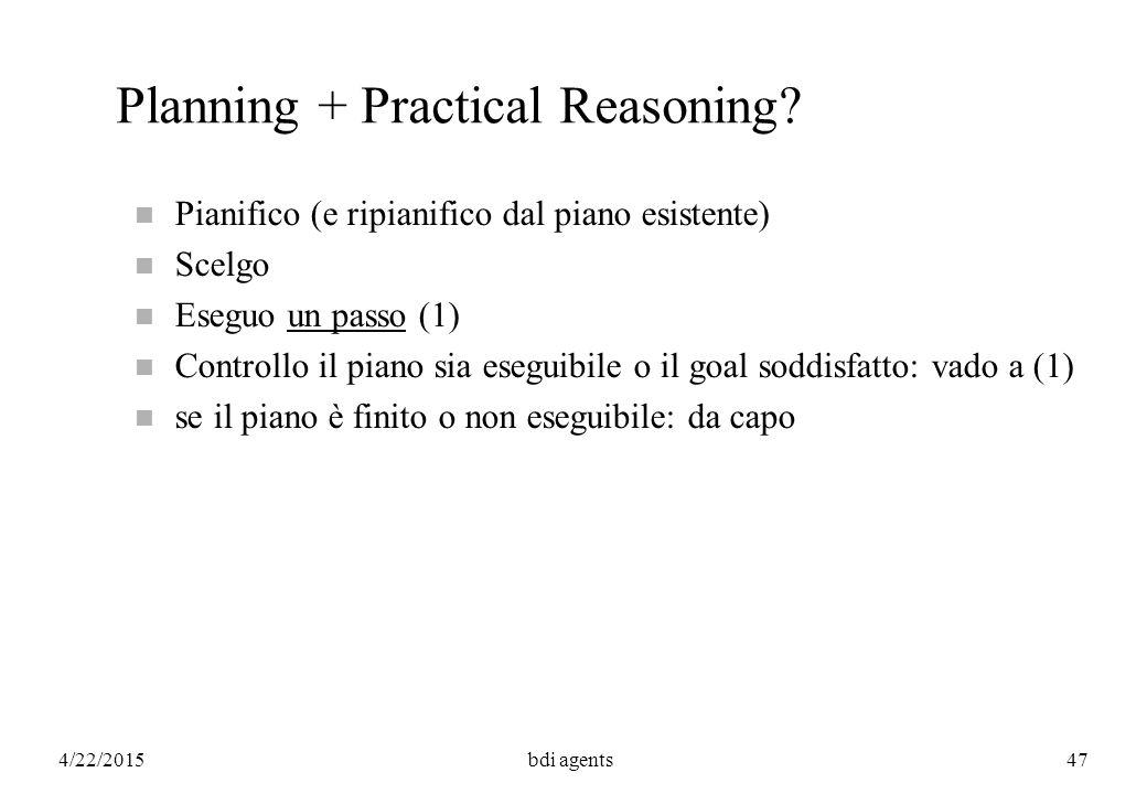 4/22/2015bdi agents47 Planning + Practical Reasoning? n Pianifico (e ripianifico dal piano esistente) n Scelgo n Eseguo un passo (1) n Controllo il pi