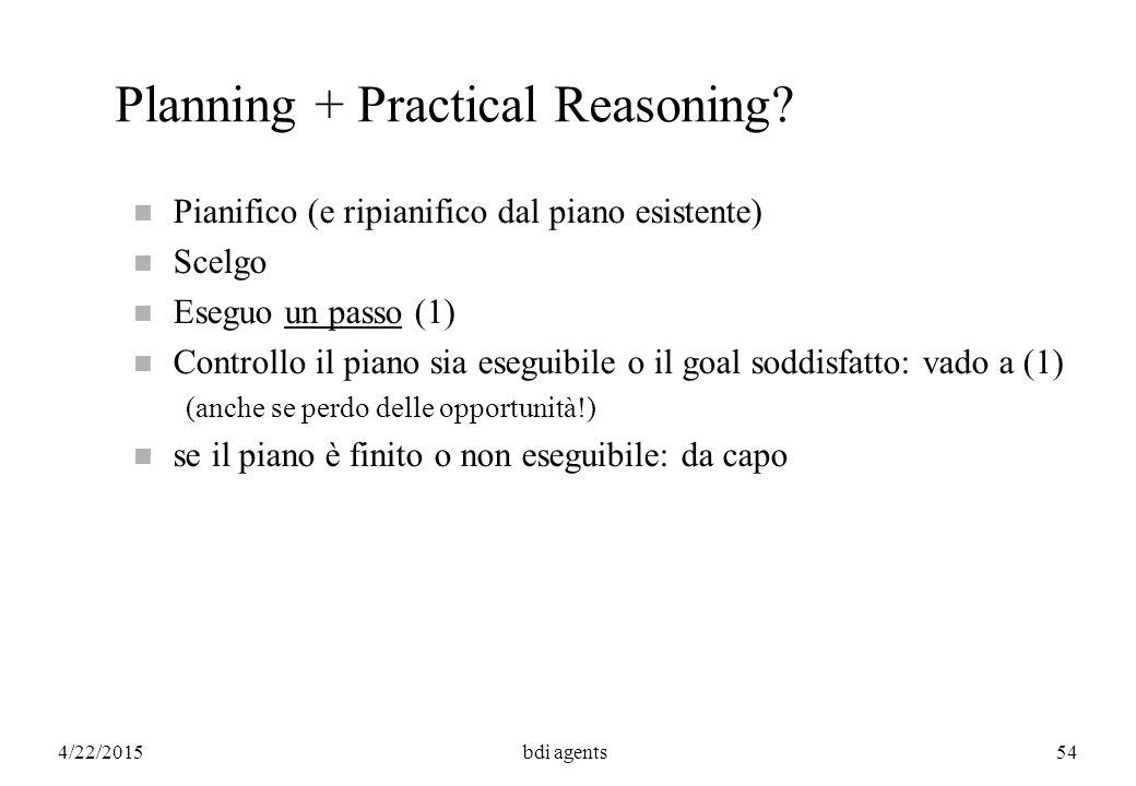 4/22/2015bdi agents54 Planning + Practical Reasoning? n Pianifico (e ripianifico dal piano esistente) n Scelgo n Eseguo un passo (1) n Controllo il pi