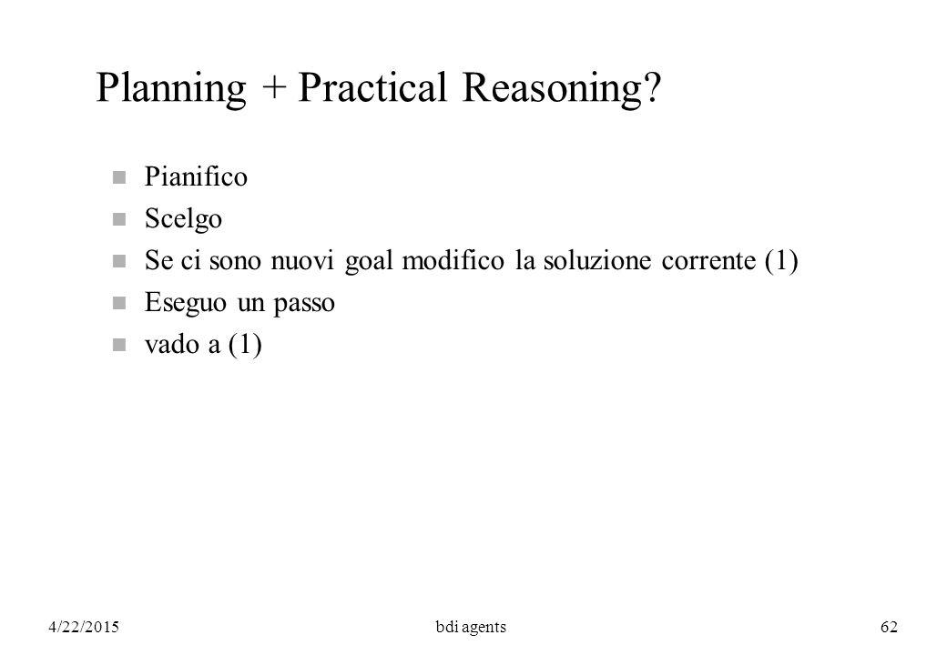 4/22/2015bdi agents62 Planning + Practical Reasoning? n Pianifico n Scelgo n Se ci sono nuovi goal modifico la soluzione corrente (1) n Eseguo un pass