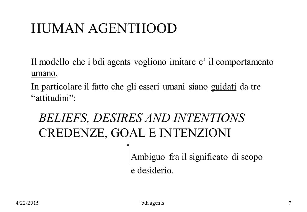 4/22/2015bdi agents7 HUMAN AGENTHOOD Il modello che i bdi agents vogliono imitare e' il comportamento umano.
