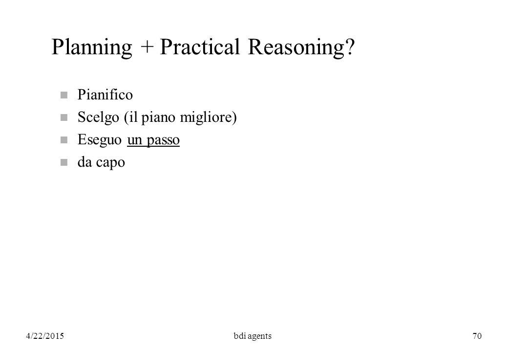 4/22/2015bdi agents70 Planning + Practical Reasoning? n Pianifico n Scelgo (il piano migliore) n Eseguo un passo n da capo