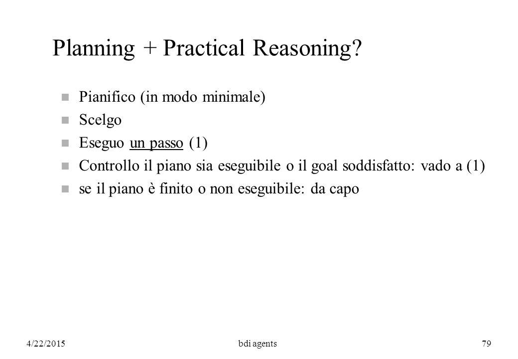 4/22/2015bdi agents79 Planning + Practical Reasoning? n Pianifico (in modo minimale) n Scelgo n Eseguo un passo (1) n Controllo il piano sia eseguibil