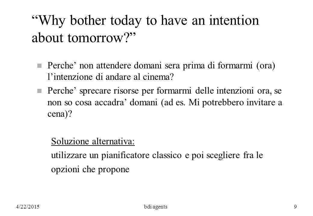 4/22/2015bdi agents110 REPRESENTING ACTIONS Bisogna poter parlare delle azioni, di cio' che e' (creduto) vero dopo un'azione o nel futuro: happens(a 2 )  happens(a 2 ;a 3 ) Bel x (happens(a 2 )  done(a 1 )) happens(a 2 ;  A?)(test action) Bel x (  B)(eventually) where  P  e|happens(e;P?) later(  A) where later(P)   P   P before(P,Q)
