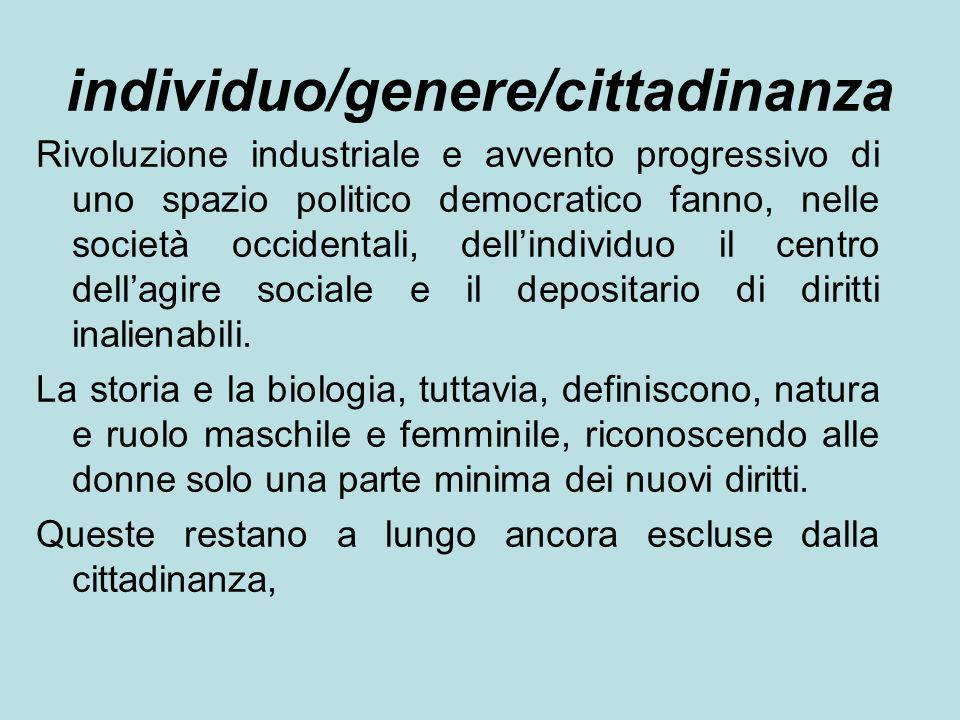 individuo/genere/cittadinanza Rivoluzione industriale e avvento progressivo di uno spazio politico democratico fanno, nelle società occidentali, dell'individuo il centro dell'agire sociale e il depositario di diritti inalienabili.