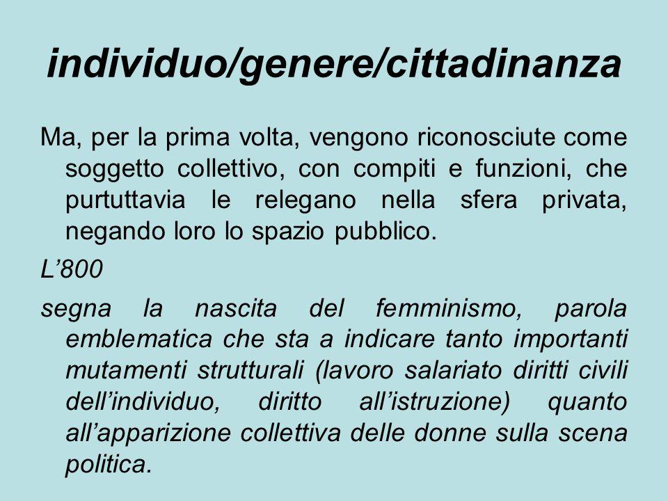 individuo/genere/cittadinanza Ma, per la prima volta, vengono riconosciute come soggetto collettivo, con compiti e funzioni, che purtuttavia le relegano nella sfera privata, negando loro lo spazio pubblico.