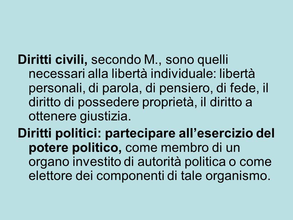 Diritti civili, secondo M., sono quelli necessari alla libertà individuale: libertà personali, di parola, di pensiero, di fede, il diritto di possedere proprietà, il diritto a ottenere giustizia.