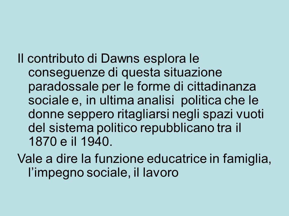 Il contributo di Dawns esplora le conseguenze di questa situazione paradossale per le forme di cittadinanza sociale e, in ultima analisi politica che le donne seppero ritagliarsi negli spazi vuoti del sistema politico repubblicano tra il 1870 e il 1940.