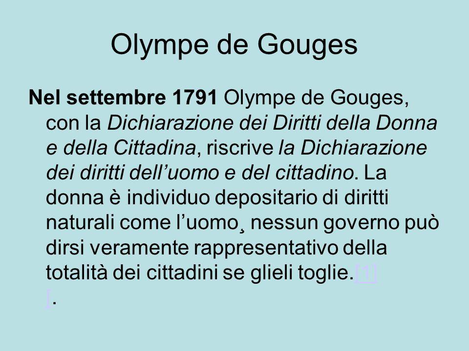 Olympe de Gouges Nel settembre 1791 Olympe de Gouges, con la Dichiarazione dei Diritti della Donna e della Cittadina, riscrive la Dichiarazione dei diritti dell'uomo e del cittadino.